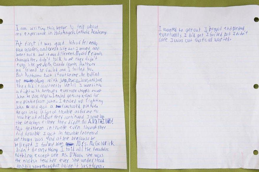 """ESTA ES LA CARTA QUE ESCRIBIÓ DANIEL: """"Escribo esta carta para informar sobre mi experiencia en Holy Angels Catholic Academy. Al principio fue bueno, muchos amigos, buenas calificaciones, y una gran vida, pero todo cambió y se volvió diferente.  Mis viejos amigos cambiaron, no me hablaban y yo ya no les agradaba.  El sexto grado vino, Anthony, que era mi amigo, perdió y yo también perdí. Me ha intimidado junto con John, Marco, José, y Jack, lo han hecho constantemente hasta que un día me peleé con Antonhy. Todo el mundo lo intentó detenerlo, menos John que estaba muy enojado. Terminé con mi dedo meñique fracturado por su culpa.  Él buscaba los problemas y yo ninguno, en absoluto. Pero ellos siguieron y me rendí. Los profesores no hicieron nada a pesar de los problemas en los que estaban metidos.  El que se metió a problemas fui yo. Anthony pensaba que le había fallado.  La maestra McGoldrich no hacía nada. Opté por no contarle nada a los maestros, excepto una, la maestra D'Alora, la maestra más amable del mundo. Me entendió e hizo algunas cosas pero yo no aguanté.  Quería salir de esta situación, rogué y supliqué.  Fallé pero no me importó, estaba afuera y eso era lo único que quería…"""""""